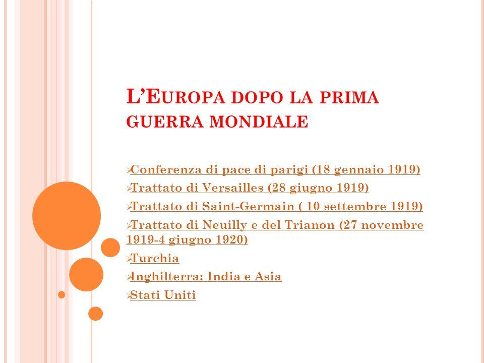 L'E UROPA DOPO LA PRIMA GUERRA MONDIALE  Conferenza di pace di parigi (18 gennaio 1919) Conferenza di pace di parigi (18 gennaio 1919)  Trattato di Versailles (28 giugno 1919) Trattato di Versailles (28 giugno 1919)  Trattato di Saint-Germain ( 10 settembre 1919) Trattato di Saint-Germain ( 10 settembre 1919)  Trattato di Neuilly e del Trianon (27 novembre 1919-4 giugno 1920) Trattato di Neuilly e del Trianon (27 novembre 1919-4 giugno 1920)  Turchia Turchia  Inghilterra; India e Asia Inghilterra; India e Asia  Stati Uniti Stati Uniti