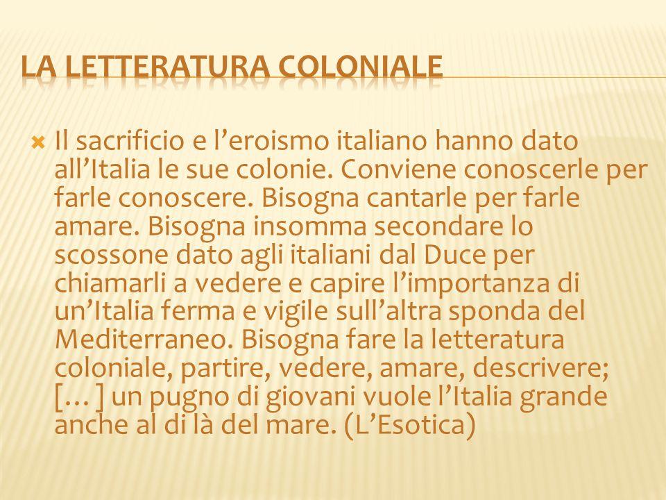  Il sacrificio e l'eroismo italiano hanno dato all'Italia le sue colonie. Conviene conoscerle per farle conoscere. Bisogna cantarle per farle amare.
