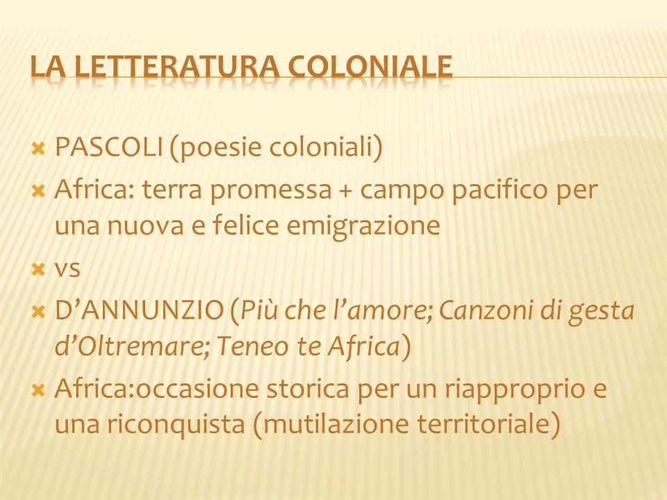  PASCOLI (poesie coloniali)  Africa: terra promessa + campo pacifico per una nuova e felice emigrazione  vs  D'ANNUNZIO (Più che l'amore; Canzoni