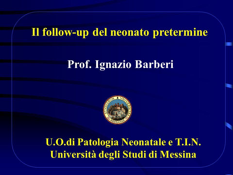 Il follow-up del neonato pretermine Prof.Ignazio Barberi U.O.di Patologia Neonatale e T.I.N.