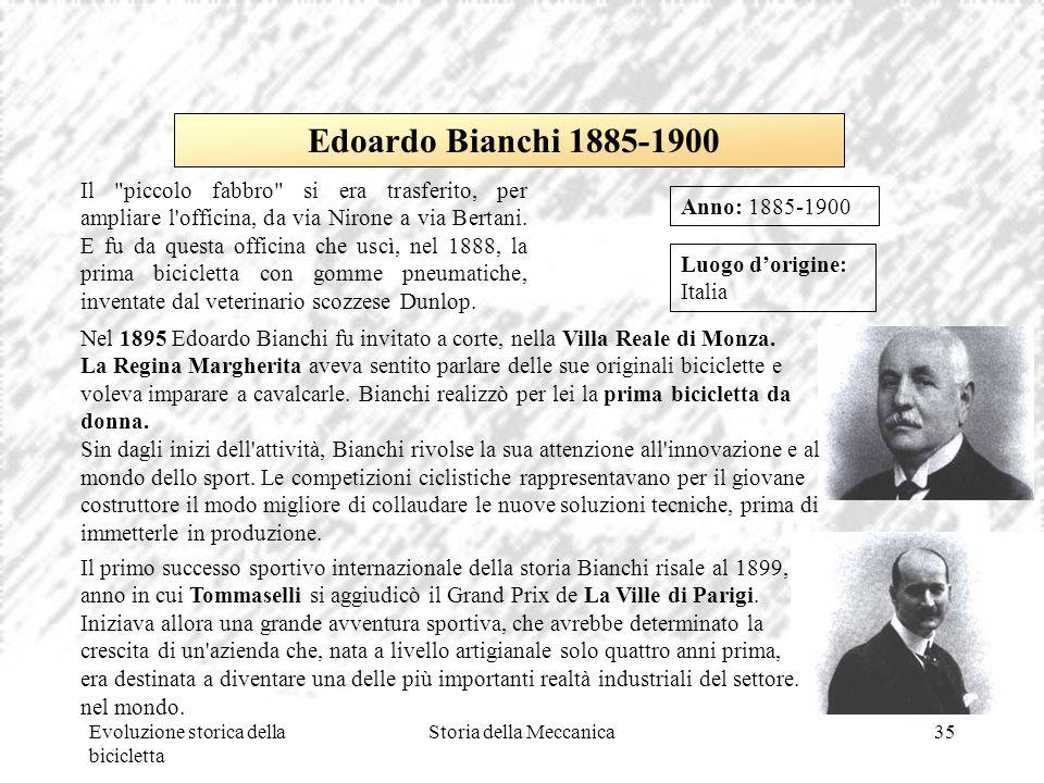 Evoluzione storica della bicicletta Storia della Meccanica35 Luogo d'origine: Italia Anno: 1885-1900 Edoardo Bianchi 1885-1900 Il