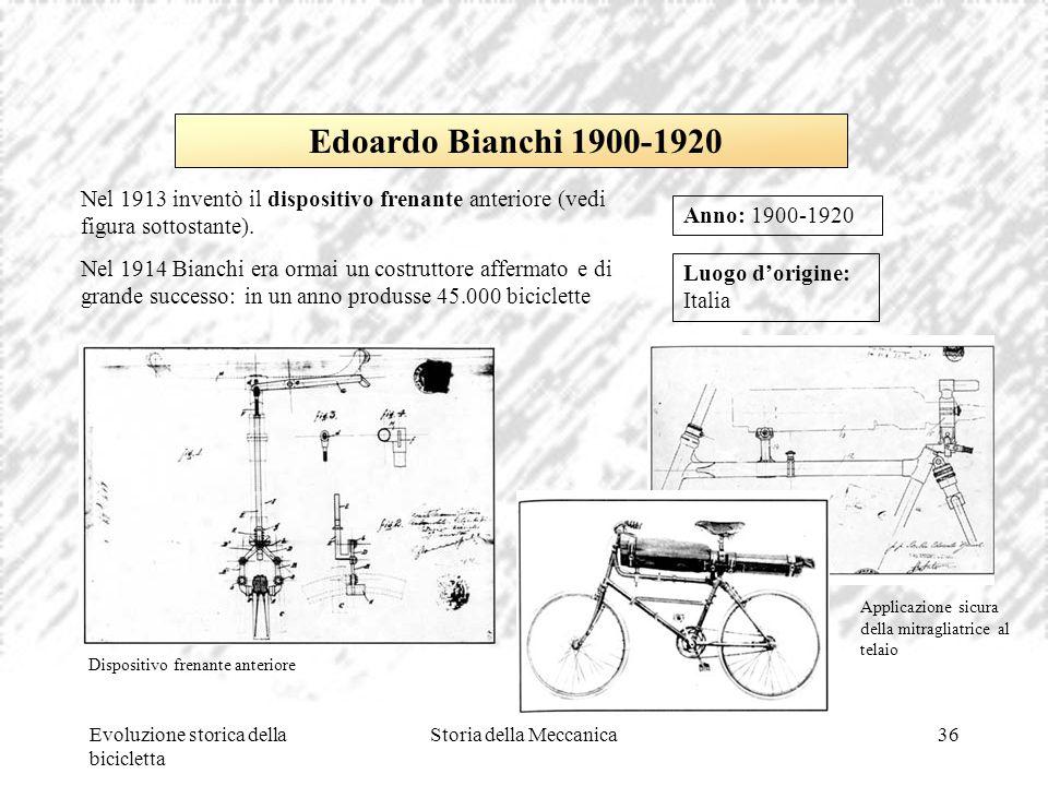 Evoluzione storica della bicicletta Storia della Meccanica36 Luogo d'origine: Italia Anno: 1900-1920 Edoardo Bianchi 1900-1920 Nel 1913 inventò il dis