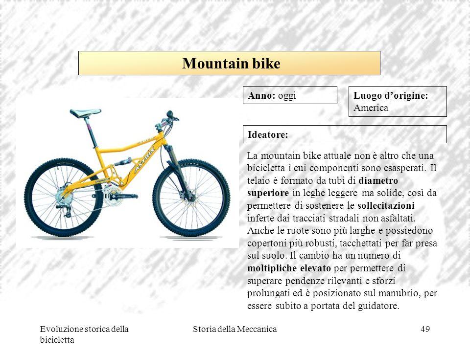 Evoluzione storica della bicicletta Storia della Meccanica49 Luogo d'origine: America Ideatore: La mountain bike attuale non è altro che una biciclett