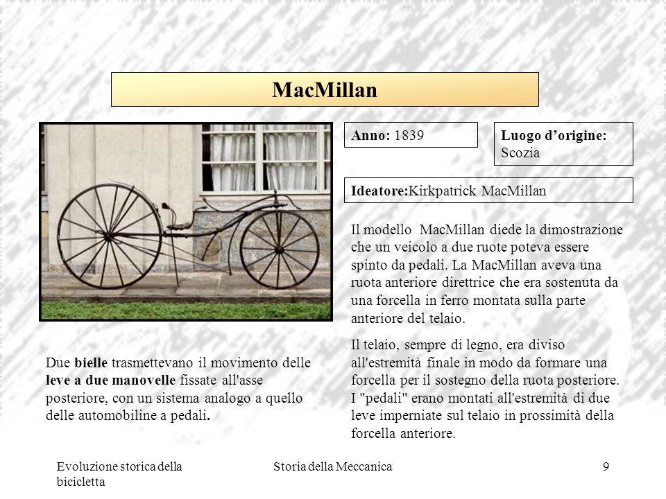 Evoluzione storica della bicicletta Storia della Meccanica9 Luogo d'origine: Scozia Ideatore:Kirkpatrick MacMillan Il modello MacMillan diede la dimos