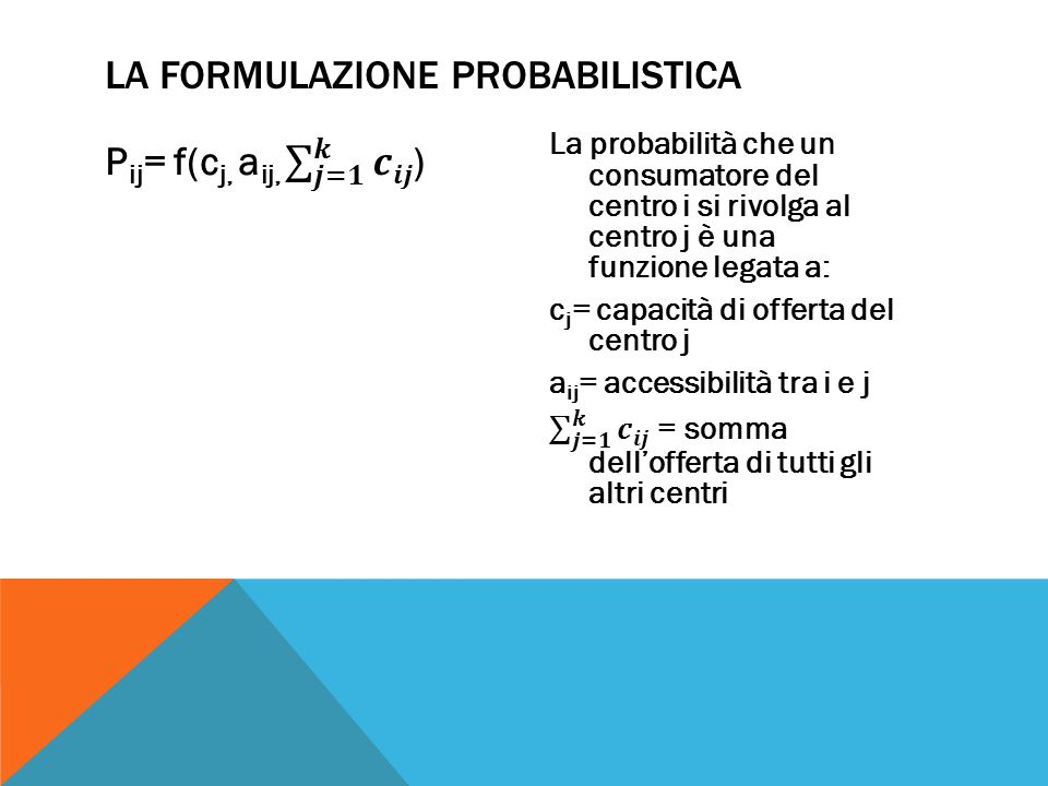 P ij = probabilità di interazione tra i centri i e j (probabilità che un consumatore del centro i si rivolga al centro di offerta j sarà dato dalla forza di attrazione esercitata sul centro I dal centro j, diviso per l'attrazione complessiva esercitata su I da tutti i centri d'offerta (k=1,2,…) LA FORMULAZIONE PROBABILISTICA