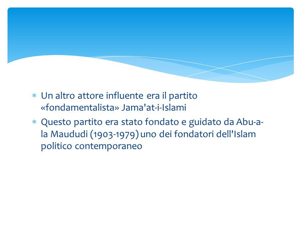  Un altro attore influente era il partito «fondamentalista» Jama'at-i-Islami  Questo partito era stato fondato e guidato da Abu-a- la Maududi (1903-
