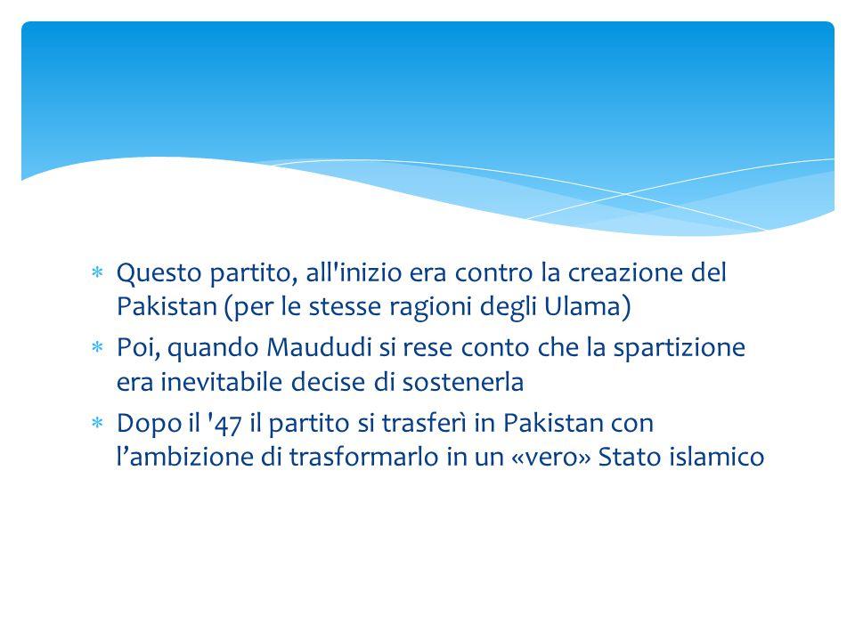  Questo partito, all'inizio era contro la creazione del Pakistan (per le stesse ragioni degli Ulama)  Poi, quando Maududi si rese conto che la spart
