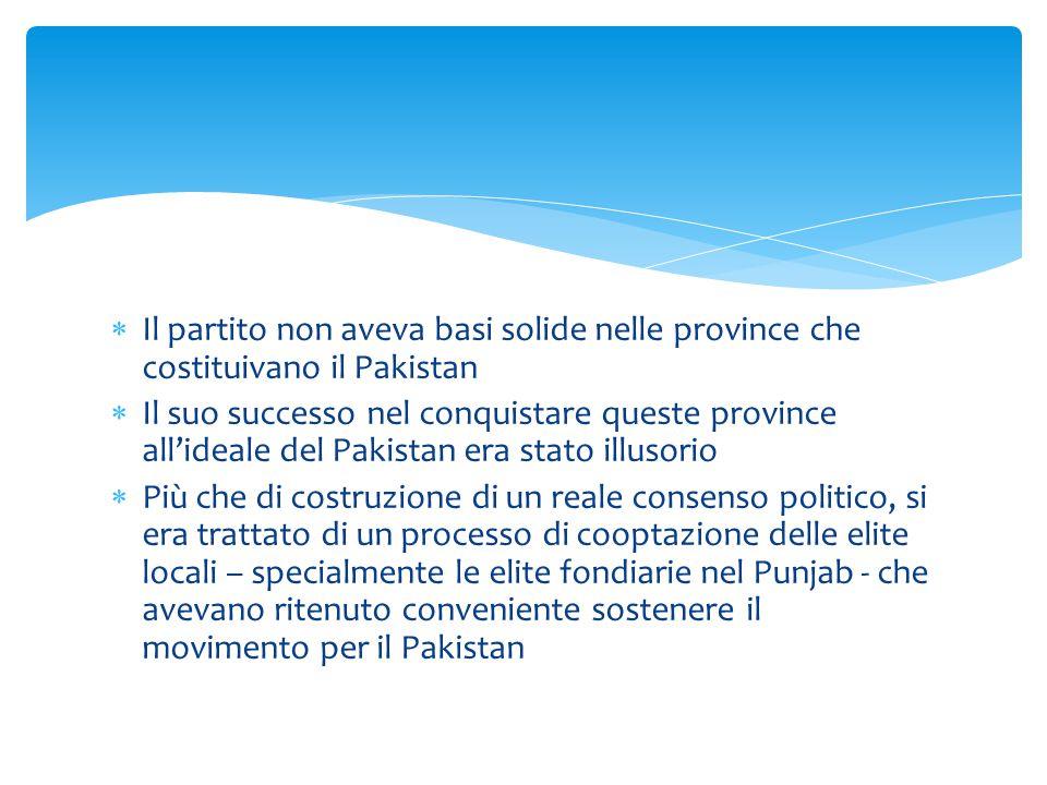  Il partito non aveva basi solide nelle province che costituivano il Pakistan  Il suo successo nel conquistare queste province all'ideale del Pakist