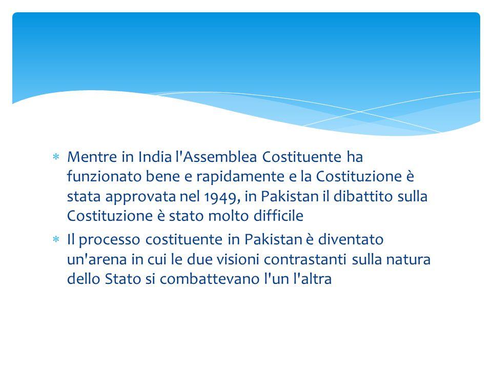  Mentre in India l'Assemblea Costituente ha funzionato bene e rapidamente e la Costituzione è stata approvata nel 1949, in Pakistan il dibattito sull