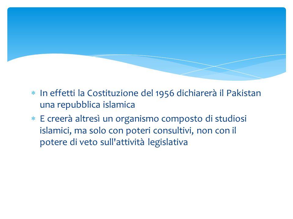  In effetti la Costituzione del 1956 dichiarerà il Pakistan una repubblica islamica  E creerà altresì un organismo composto di studiosi islamici, ma