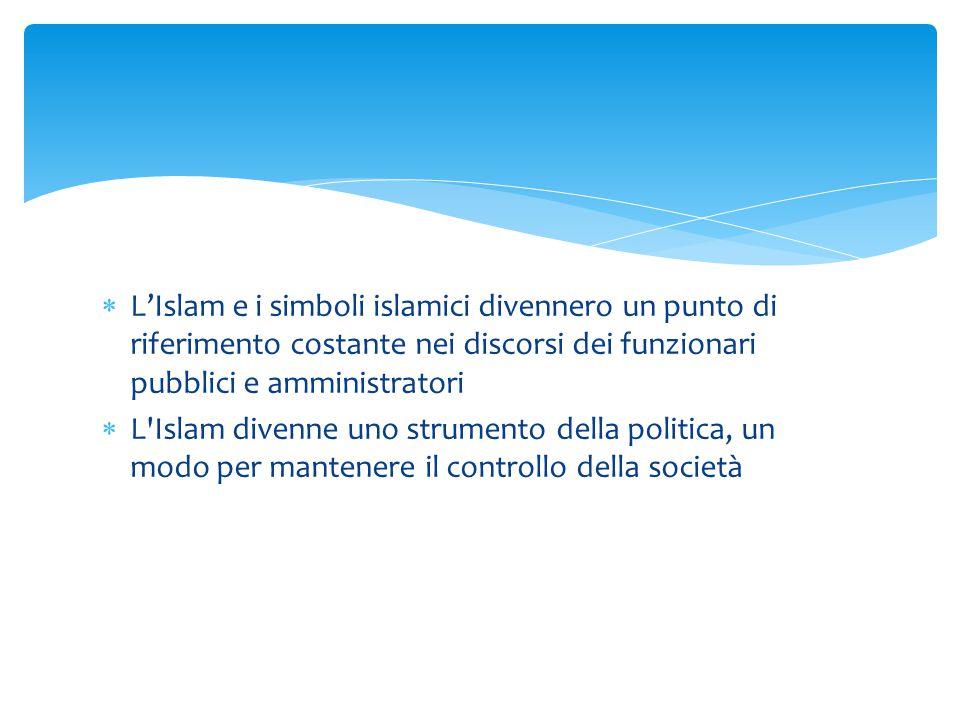  L'Islam e i simboli islamici divennero un punto di riferimento costante nei discorsi dei funzionari pubblici e amministratori  L'Islam divenne uno