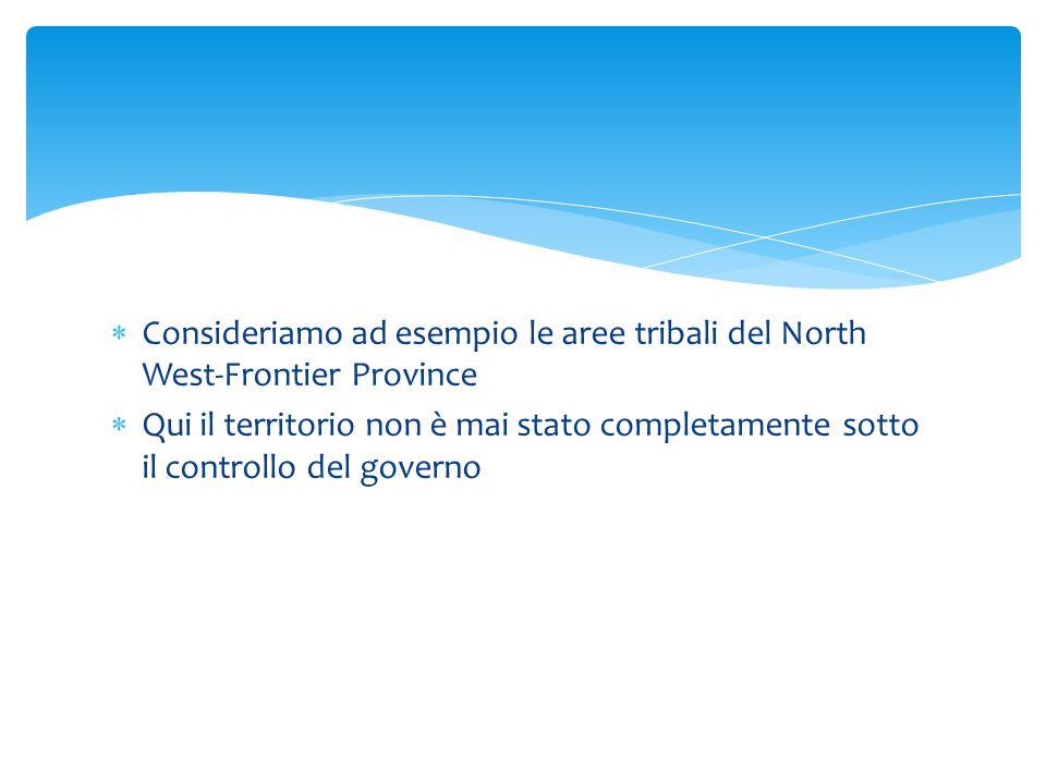  Consideriamo ad esempio le aree tribali del North West-Frontier Province  Qui il territorio non è mai stato completamente sotto il controllo del go