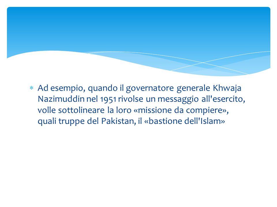  Ad esempio, quando il governatore generale Khwaja Nazimuddin nel 1951 rivolse un messaggio all'esercito, volle sottolineare la loro «missione da com