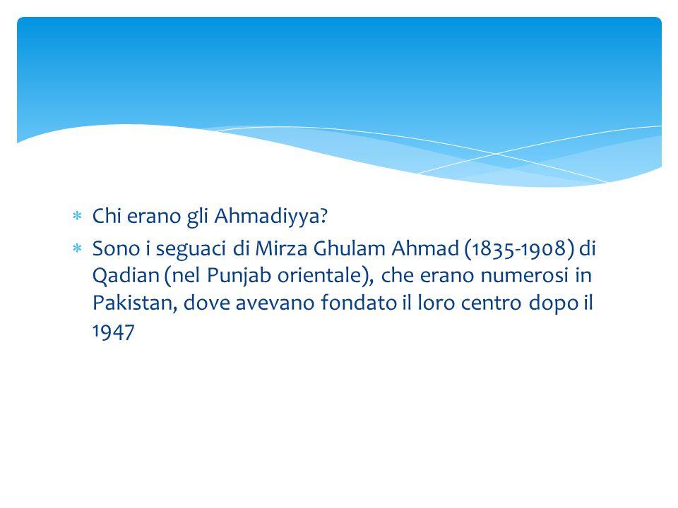  Chi erano gli Ahmadiyya?  Sono i seguaci di Mirza Ghulam Ahmad (1835-1908) di Qadian (nel Punjab orientale), che erano numerosi in Pakistan, dove a