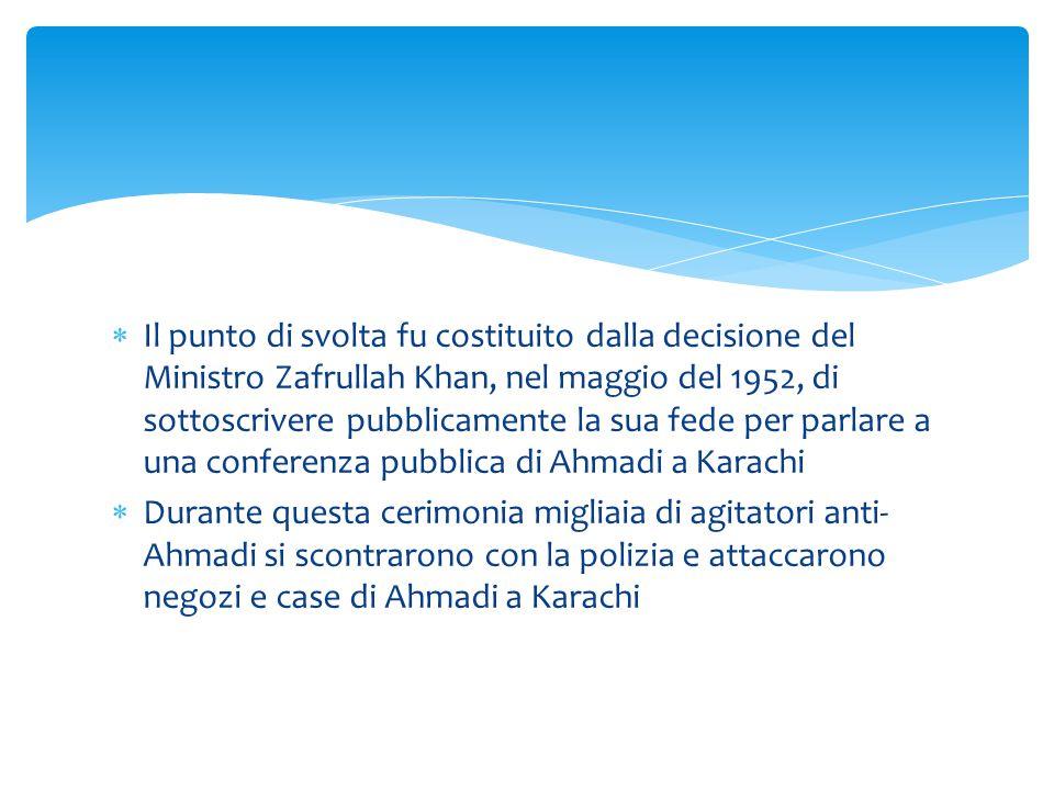  Il punto di svolta fu costituito dalla decisione del Ministro Zafrullah Khan, nel maggio del 1952, di sottoscrivere pubblicamente la sua fede per pa