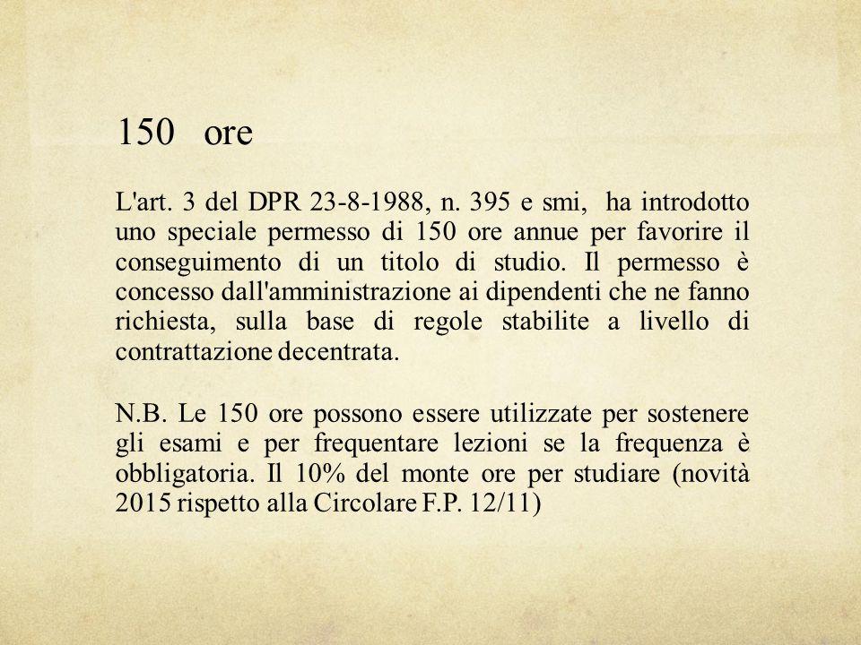 150ore L'art. 3 del DPR 23-8-1988, n. 395 e smi, ha introdotto uno speciale permesso di 150 ore annue per favorire il conseguimento di un titolo di st