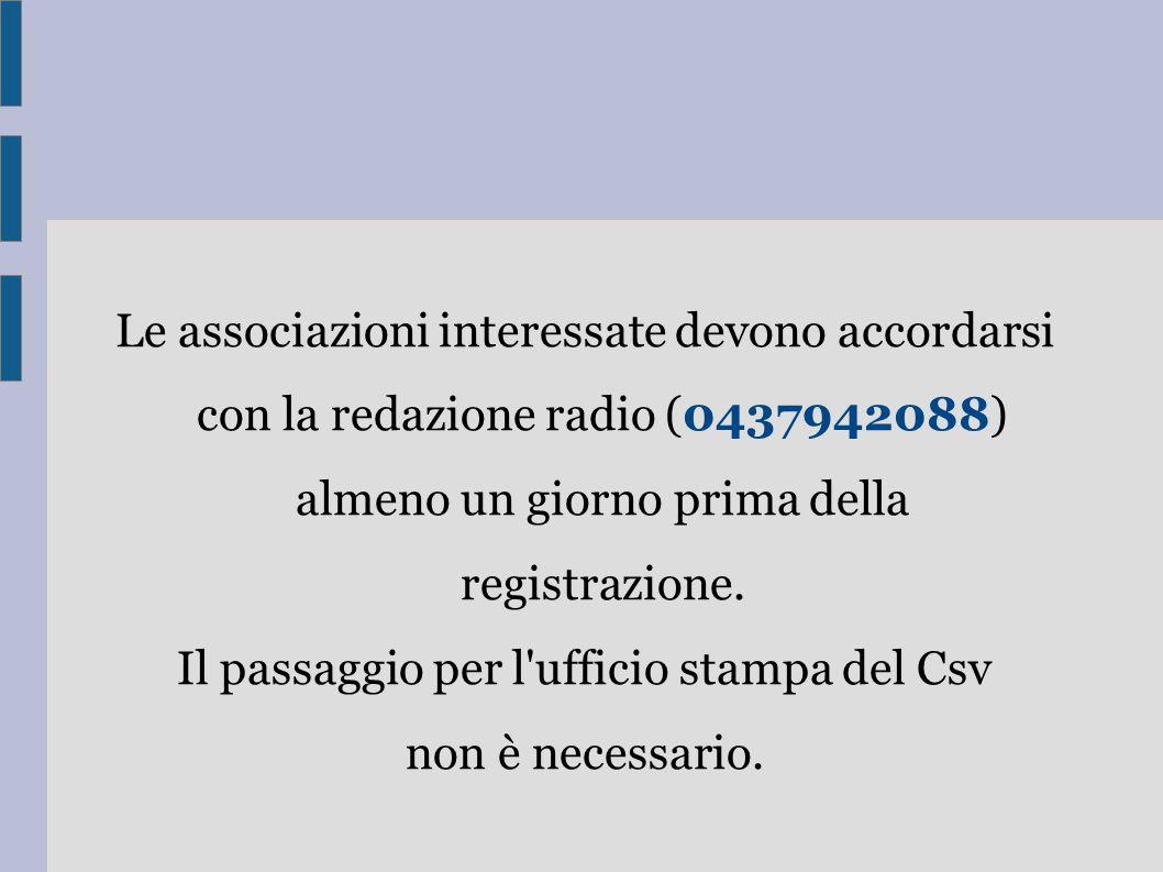Le associazioni interessate devono accordarsi con la redazione radio (0437942088) almeno un giorno prima della registrazione. Il passaggio per l'uffic