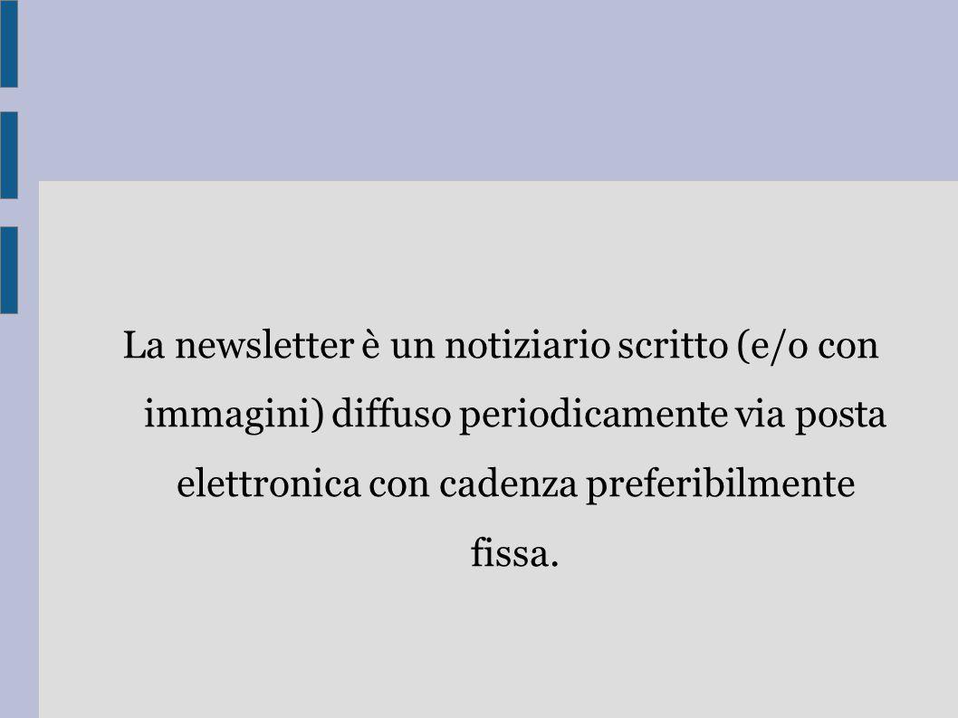 La newsletter è un notiziario scritto (e/o con immagini) diffuso periodicamente via posta elettronica con cadenza preferibilmente fissa.