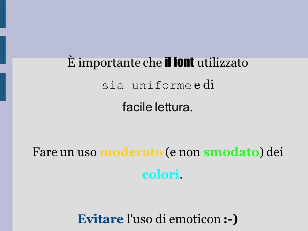 È importante che il font utilizzato sia uniforme e di facile lettura. Fare un uso moderato (e non smodato) dei colori. Evitare l'uso di emoticon :-)