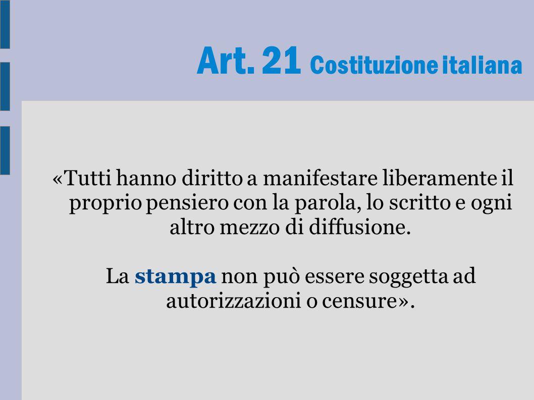 Art. 21 Costituzione italiana «Tutti hanno diritto a manifestare liberamente il proprio pensiero con la parola, lo scritto e ogni altro mezzo di diffu