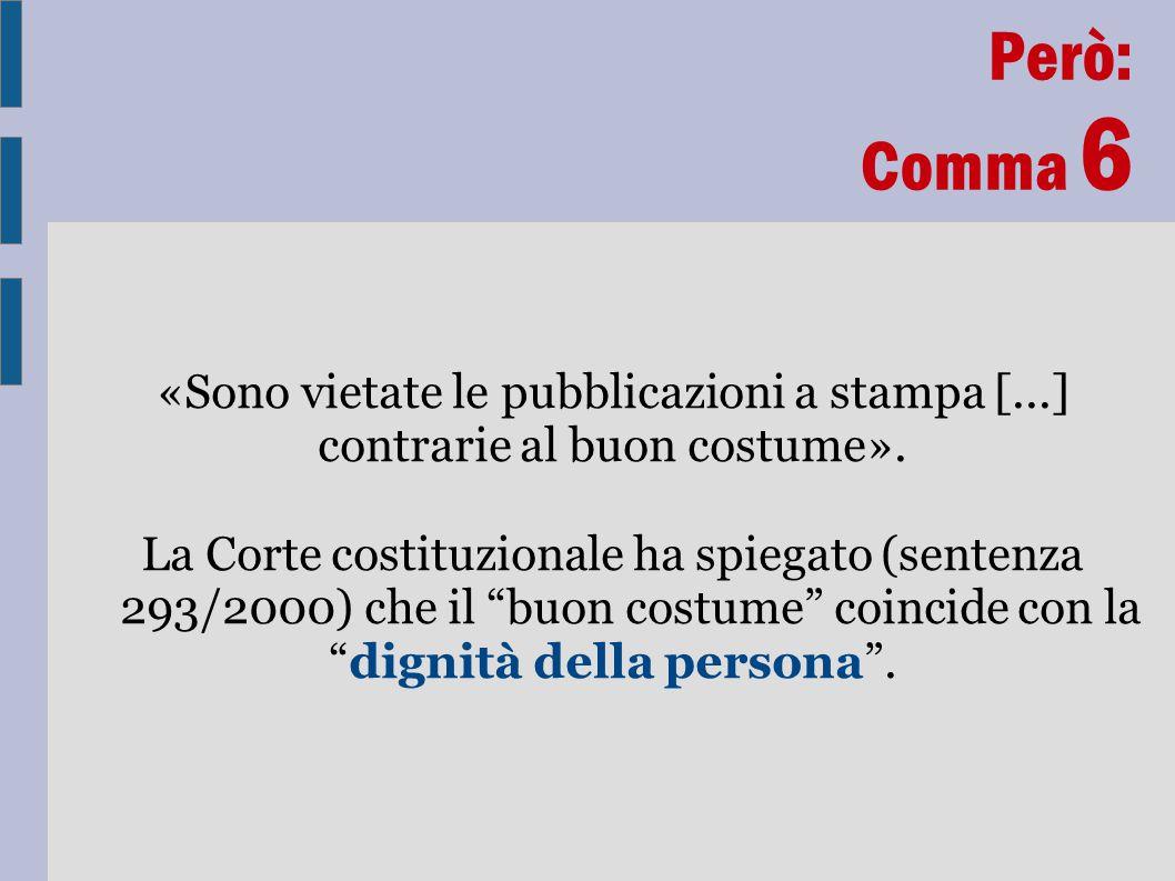 Però: Comma 6 «Sono vietate le pubblicazioni a stampa [...] contrarie al buon costume». La Corte costituzionale ha spiegato (sentenza 293/2000) che il