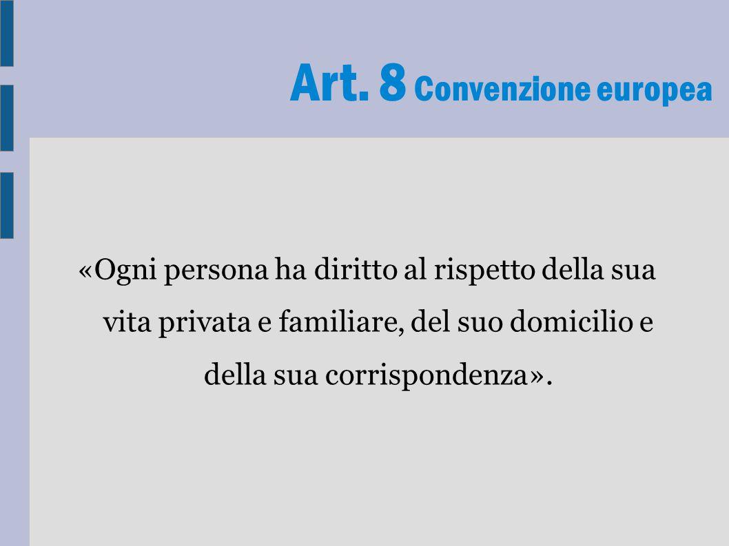 Art. 8 Convenzione europea «Ogni persona ha diritto al rispetto della sua vita privata e familiare, del suo domicilio e della sua corrispondenza».