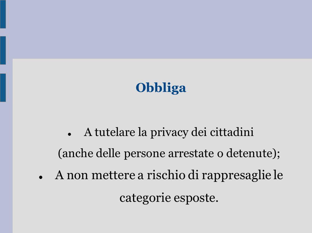 Obbliga A tutelare la privacy dei cittadini (anche delle persone arrestate o detenute); A non mettere a rischio di rappresaglie le categorie esposte.