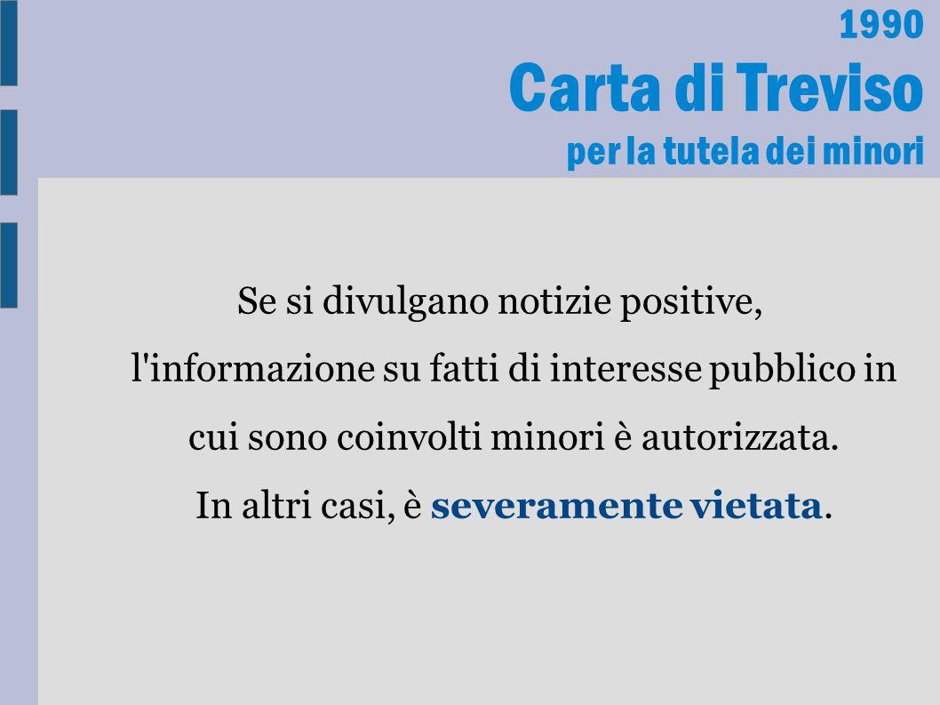 1990 Carta di Treviso per la tutela dei minori Se si divulgano notizie positive, l'informazione su fatti di interesse pubblico in cui sono coinvolti m