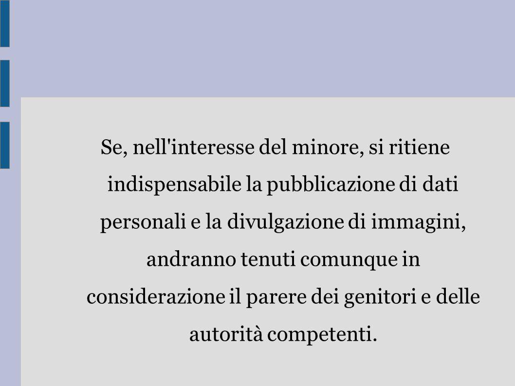 Se, nell'interesse del minore, si ritiene indispensabile la pubblicazione di dati personali e la divulgazione di immagini, andranno tenuti comunque in