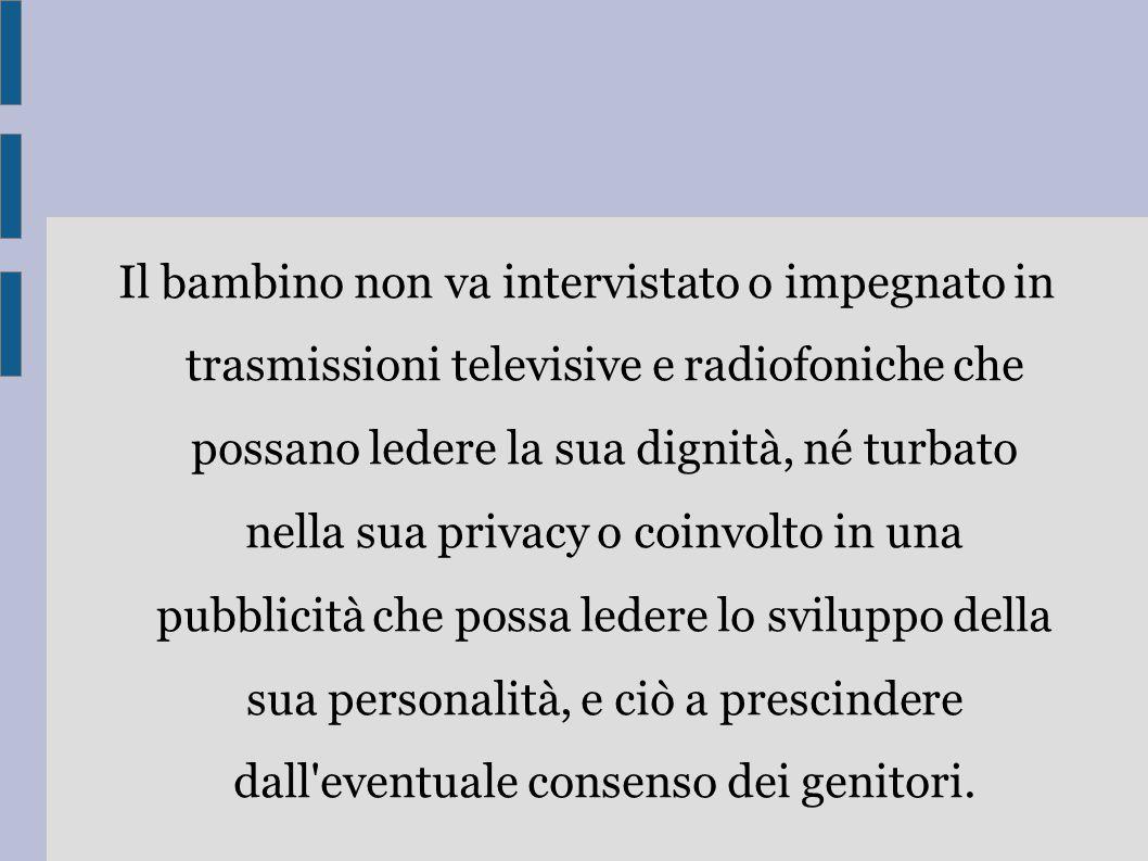 Il bambino non va intervistato o impegnato in trasmissioni televisive e radiofoniche che possano ledere la sua dignità, né turbato nella sua privacy o
