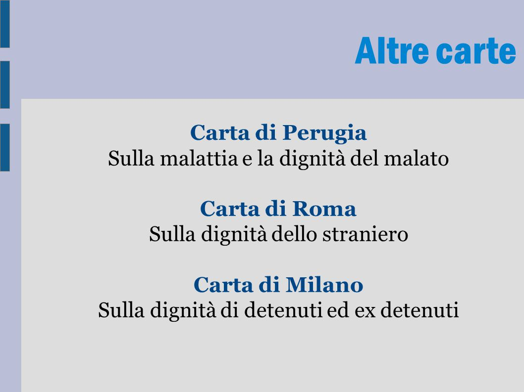 Altre carte Carta di Perugia Sulla malattia e la dignità del malato Carta di Roma Sulla dignità dello straniero Carta di Milano Sulla dignità di deten