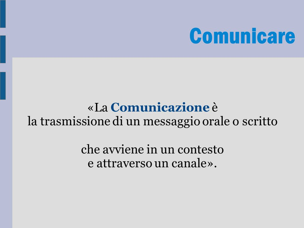 Comunicare «La Comunicazione è la trasmissione di un messaggio orale o scritto che avviene in un contesto e attraverso un canale».