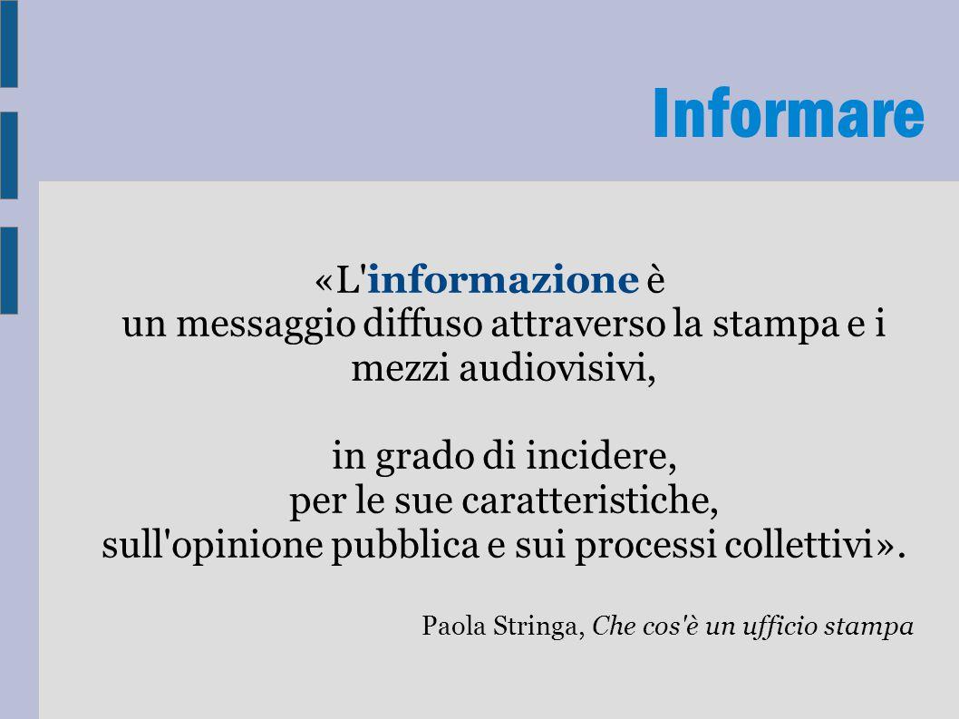 Informare «L'informazione è un messaggio diffuso attraverso la stampa e i mezzi audiovisivi, in grado di incidere, per le sue caratteristiche, sull'op