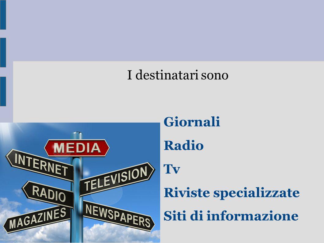 I destinatari sono Giornali Radio Tv Riviste specializzate Siti di informazione