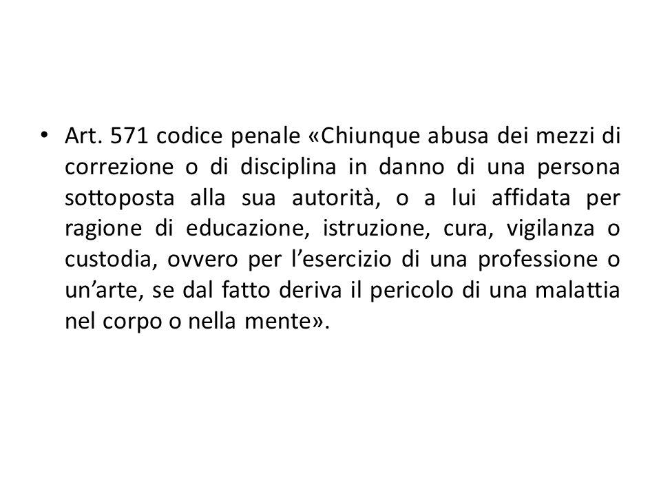 Art. 571 codice penale «Chiunque abusa dei mezzi di correzione o di disciplina in danno di una persona sottoposta alla sua autorità, o a lui affidata