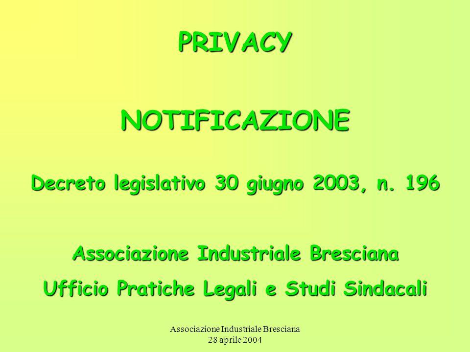 Associazione Industriale Bresciana 28 aprile 2004 PRIVACYNOTIFICAZIONE Decreto legislativo 30 giugno 2003, n. 196 Associazione Industriale Bresciana U