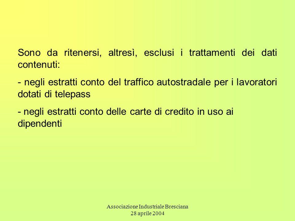 Associazione Industriale Bresciana 28 aprile 2004 Sono da ritenersi, altresì, esclusi i trattamenti dei dati contenuti: - negli estratti conto del traffico autostradale per i lavoratori dotati di telepass - negli estratti conto delle carte di credito in uso ai dipendenti