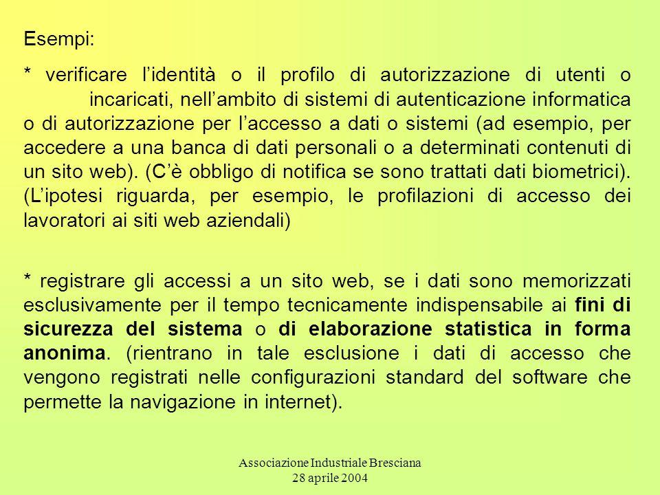 Associazione Industriale Bresciana 28 aprile 2004 Esempi: * verificare l'identità o il profilo di autorizzazione di utenti o incaricati, nell'ambito di sistemi di autenticazione informatica o di autorizzazione per l'accesso a dati o sistemi (ad esempio, per accedere a una banca di dati personali o a determinati contenuti di un sito web).