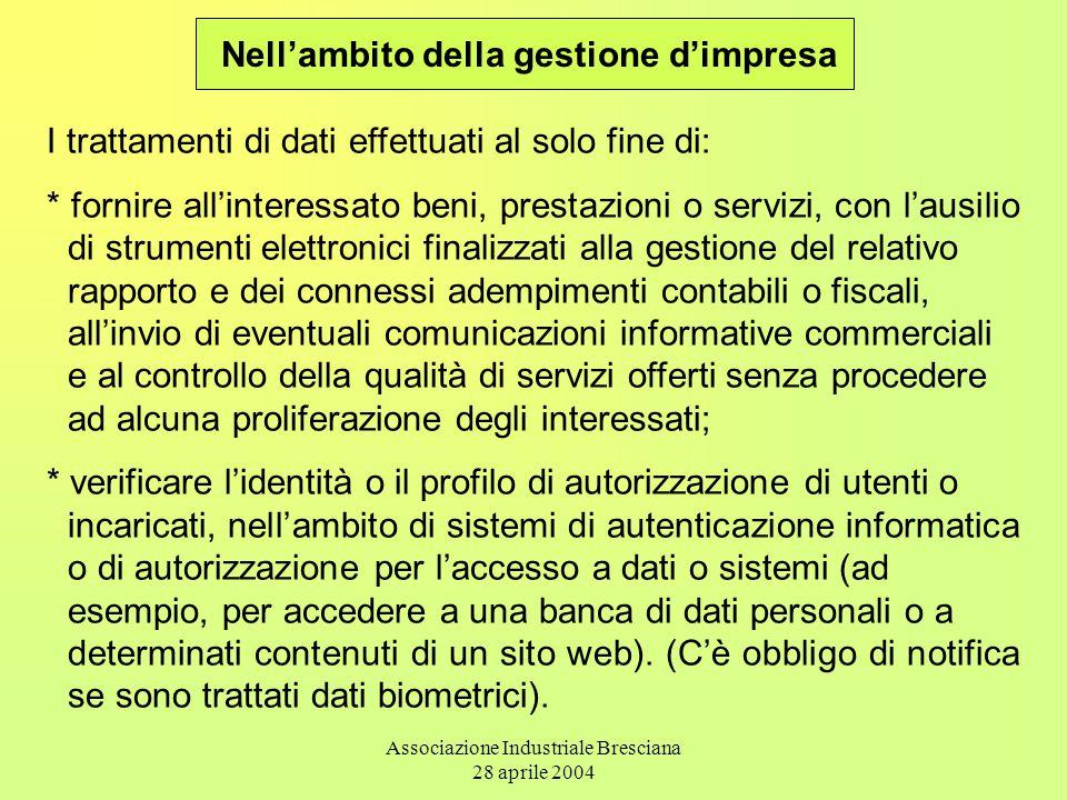 Associazione Industriale Bresciana 28 aprile 2004 Nell'ambito della gestione d'impresa I trattamenti di dati effettuati al solo fine di: * fornire all