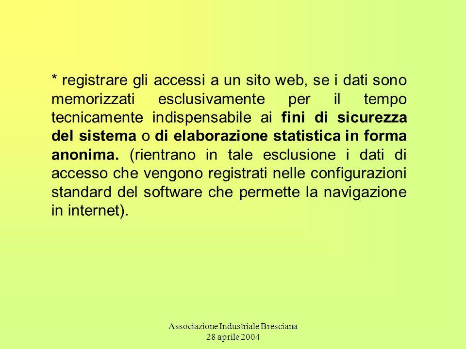 Associazione Industriale Bresciana 28 aprile 2004 * registrare gli accessi a un sito web, se i dati sono memorizzati esclusivamente per il tempo tecnicamente indispensabile ai fini di sicurezza del sistema o di elaborazione statistica in forma anonima.