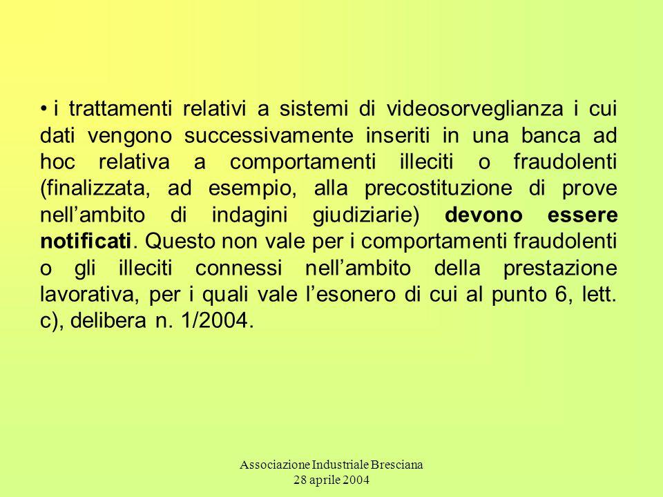Associazione Industriale Bresciana 28 aprile 2004 i trattamenti relativi a sistemi di videosorveglianza i cui dati vengono successivamente inseriti in una banca ad hoc relativa a comportamenti illeciti o fraudolenti (finalizzata, ad esempio, alla precostituzione di prove nell'ambito di indagini giudiziarie) devono essere notificati.