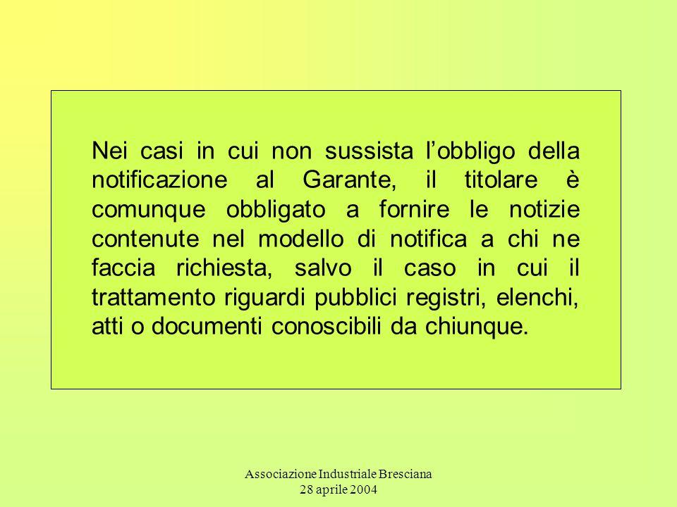 Associazione Industriale Bresciana 28 aprile 2004 Nei casi in cui non sussista l'obbligo della notificazione al Garante, il titolare è comunque obblig
