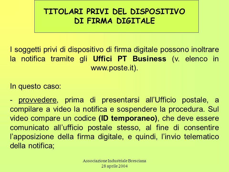 Associazione Industriale Bresciana 28 aprile 2004 TITOLARI PRIVI DEL DISPOSITIVO DI FIRMA DIGITALE I soggetti privi di dispositivo di firma digitale possono inoltrare la notifica tramite gli Uffici PT Business (v.