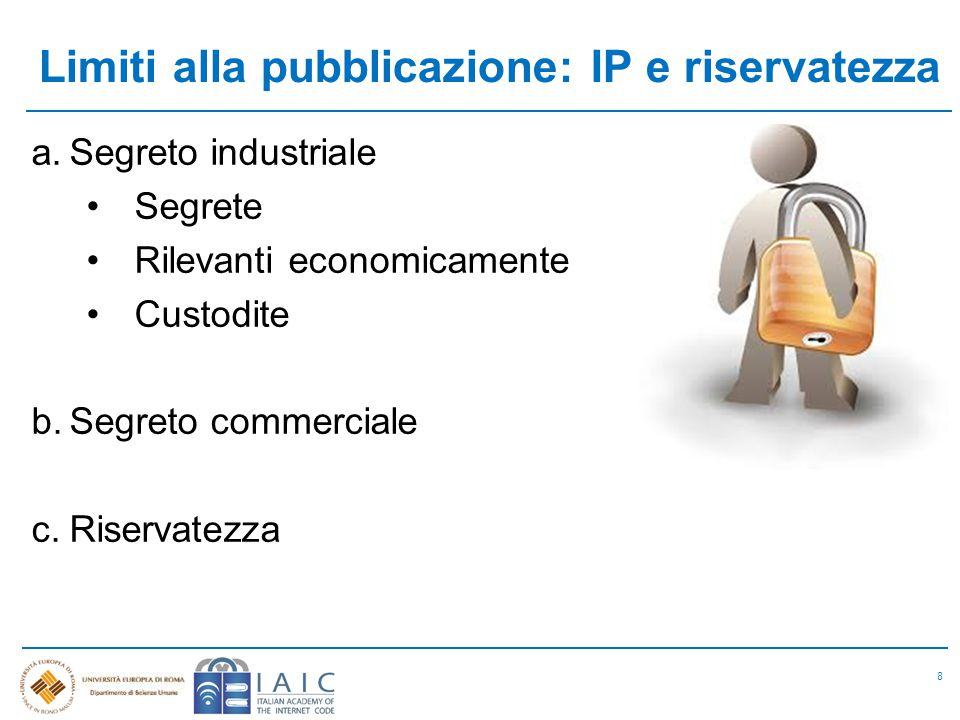 Limiti alla pubblicazione: IP e riservatezza 8 a.Segreto industriale Segrete Rilevanti economicamente Custodite b.Segreto commerciale c.Riservatezza