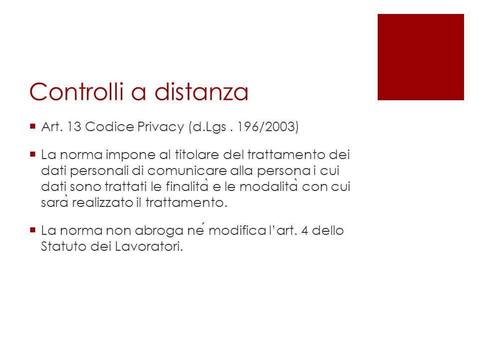 Controlli a distanza  Art. 13 Codice Privacy (d.Lgs. 196/2003)  La norma impone al titolare del trattamento dei dati personali di comunicare alla pe