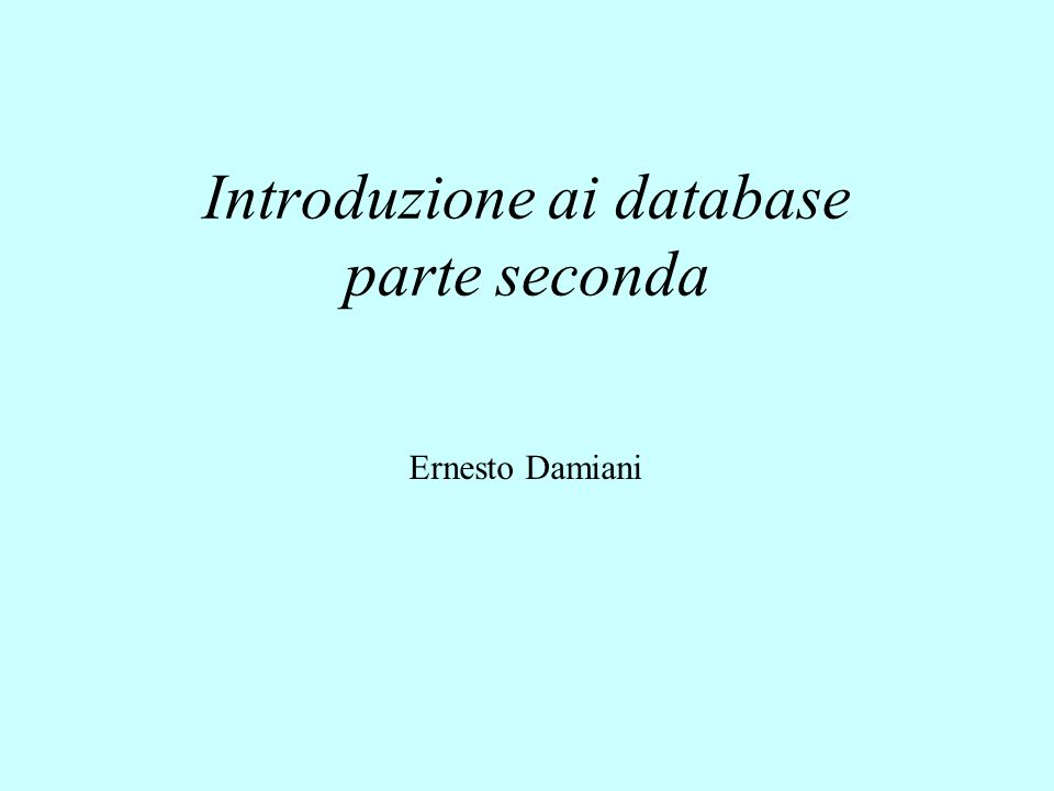 Introduzione ai database parte seconda Ernesto Damiani