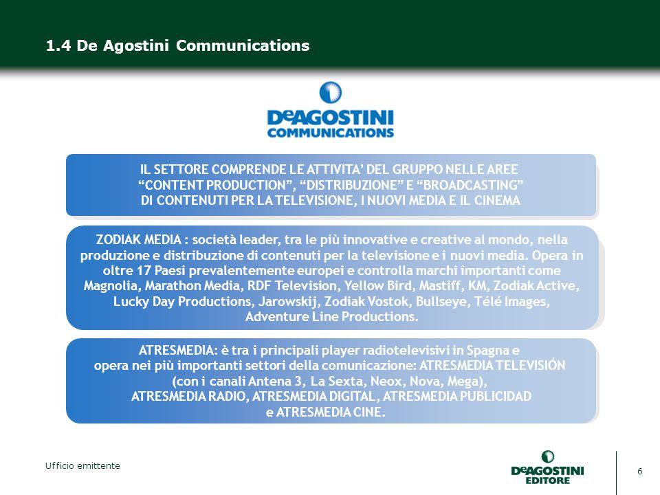 Ufficio emittente 6 1.4 De Agostini Communications IL SETTORE COMPRENDE LE ATTIVITA' DEL GRUPPO NELLE AREE CONTENT PRODUCTION , DISTRIBUZIONE E BROADCASTING DI CONTENUTI PER LA TELEVISIONE, I NUOVI MEDIA E IL CINEMA ATRESMEDIA: è tra i principali player radiotelevisivi in Spagna e opera nei più importanti settori della comunicazione: ATRESMEDIA TELEVISIÓN (con i canali Antena 3, La Sexta, Neox, Nova, Mega), ATRESMEDIA RADIO, ATRESMEDIA DIGITAL, ATRESMEDIA PUBLICIDAD e ATRESMEDIA CINE.