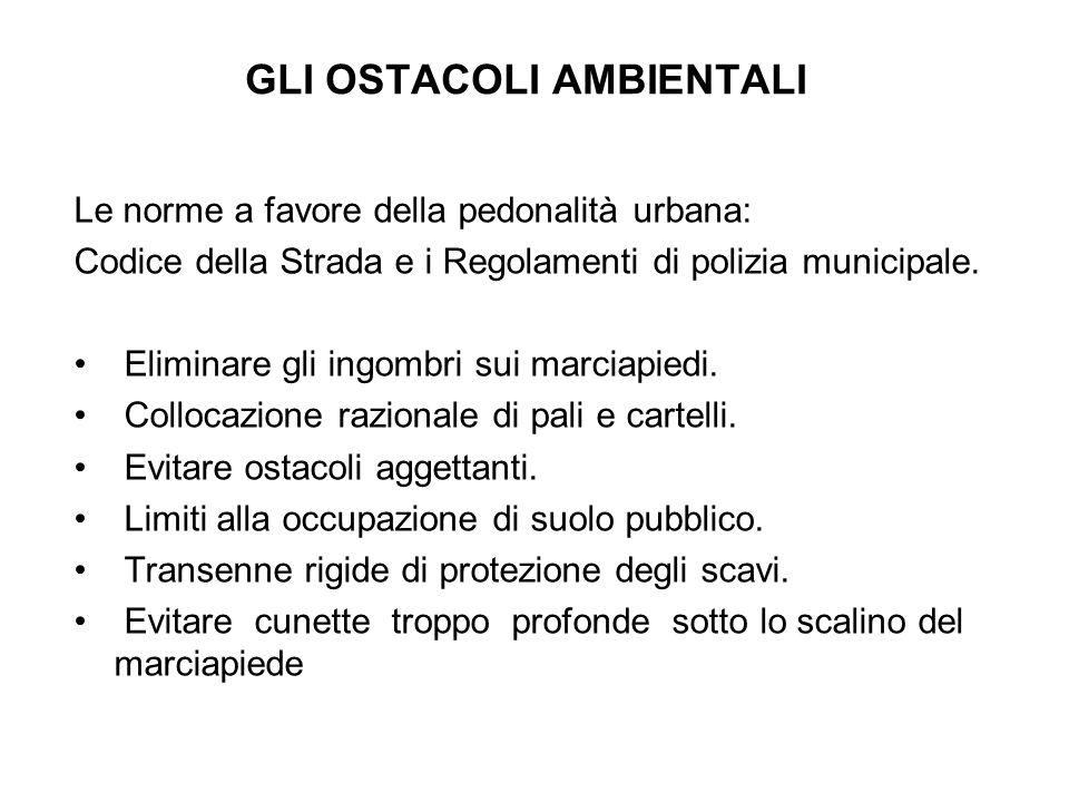 GLI OSTACOLI AMBIENTALI Le norme a favore della pedonalità urbana: Codice della Strada e i Regolamenti di polizia municipale.