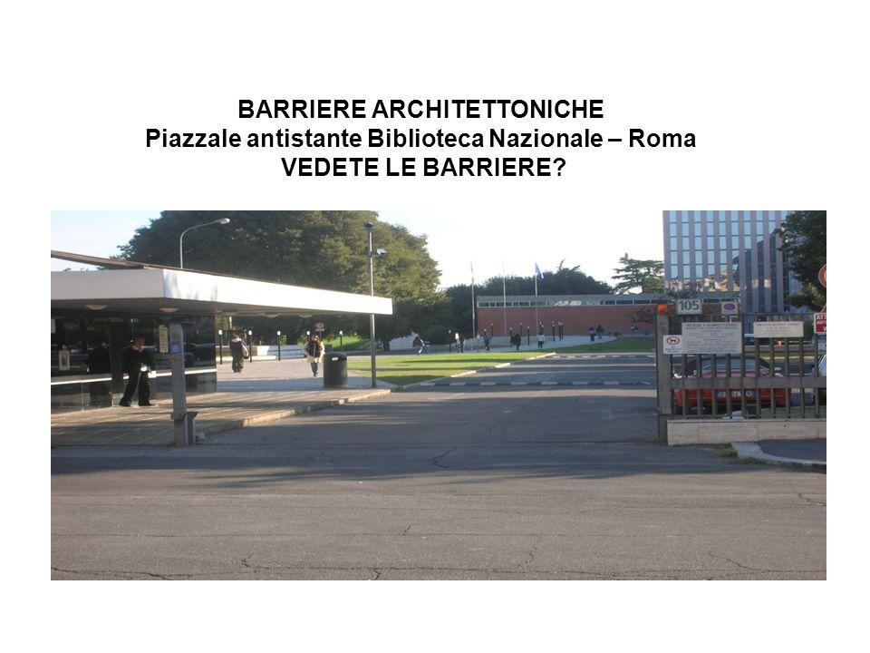 BARRIERE ARCHITETTONICHE Piazzale antistante Biblioteca Nazionale – Roma VEDETE LE BARRIERE?