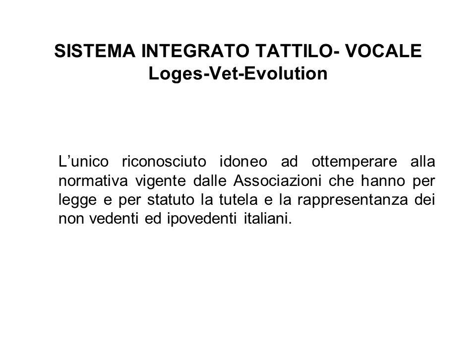 SISTEMA INTEGRATO TATTILO- VOCALE Loges-Vet-Evolution L'unico riconosciuto idoneo ad ottemperare alla normativa vigente dalle Associazioni che hanno per legge e per statuto la tutela e la rappresentanza dei non vedenti ed ipovedenti italiani.